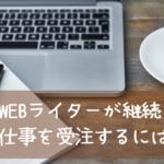 WEBライターが仕事を継続して受注するために大切なこと